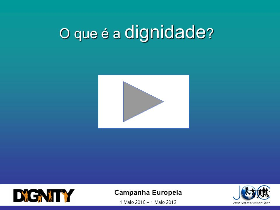 O que é a dignidade Campanha Europeia 1 Maio 2010 – 1 Maio 2012