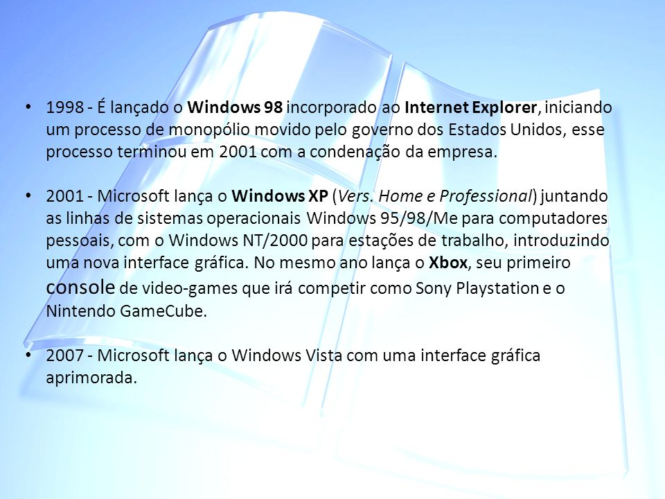 1998 - É lançado o Windows 98 incorporado ao Internet Explorer, iniciando um processo de monopólio movido pelo governo dos Estados Unidos, esse processo terminou em 2001 com a condenação da empresa.