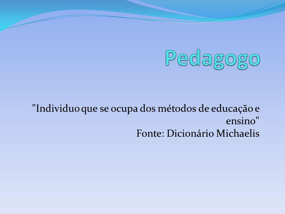 Pedagogo Individuo que se ocupa dos métodos de educação e ensino Fonte: Dicionário Michaelis