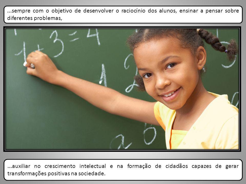 ...sempre com o objetivo de desenvolver o raciocínio dos alunos, ensinar a pensar sobre diferentes problemas,