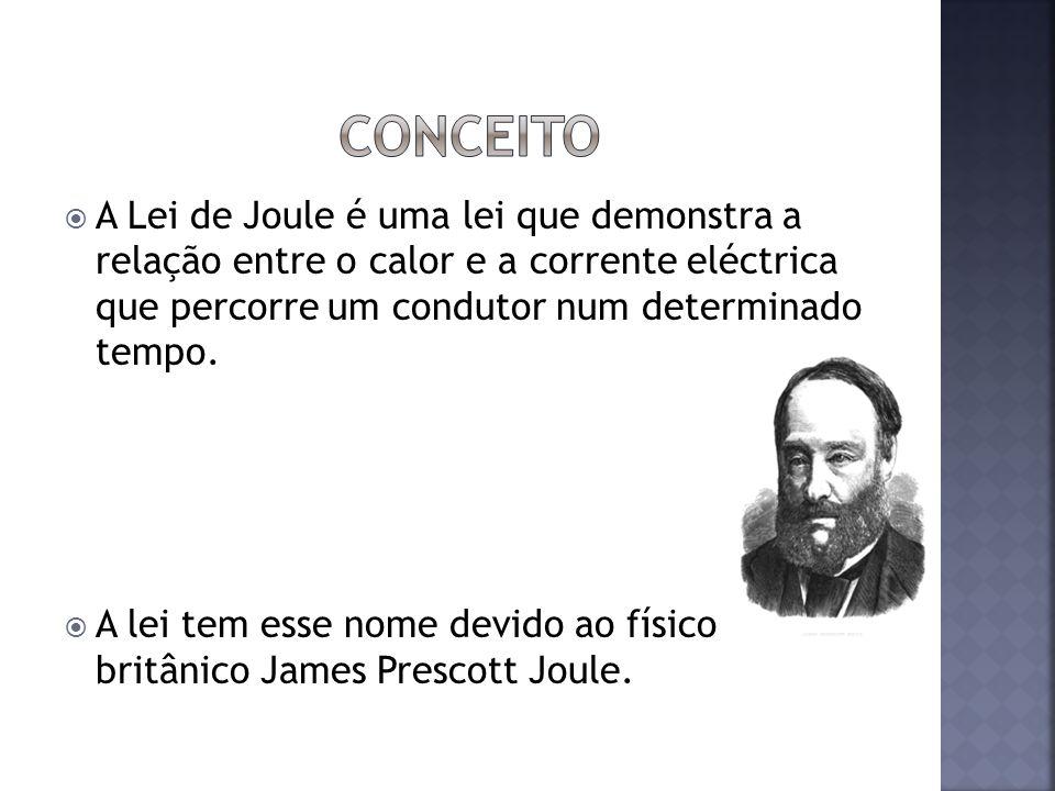 Conceito A Lei de Joule é uma lei que demonstra a relação entre o calor e a corrente eléctrica que percorre um condutor num determinado tempo.
