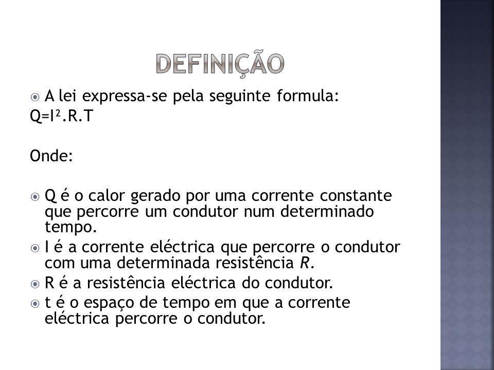 Definição A lei expressa-se pela seguinte formula: Q=I².R.T Onde: