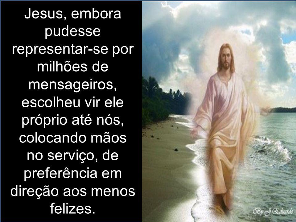 Jesus, embora pudesse representar-se por milhões de mensageiros, escolheu vir ele próprio até nós, colocando mãos no serviço, de preferência em direção aos menos felizes.