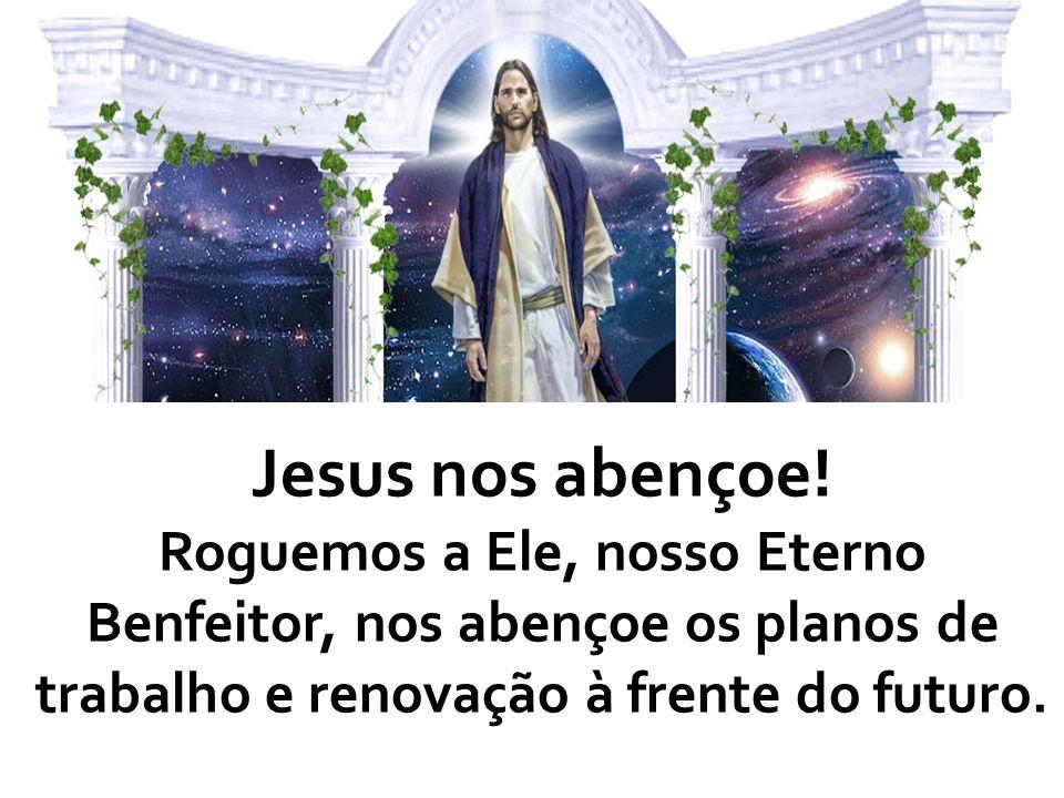 Jesus nos abençoe!Roguemos a Ele, nosso Eterno Benfeitor, nos abençoe os planos de trabalho e renovação à frente do futuro.