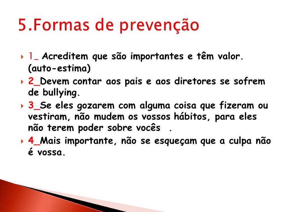 5.Formas de prevenção 1_ Acreditem que são importantes e têm valor. (auto-estima) 2_Devem contar aos pais e aos diretores se sofrem de bullying.
