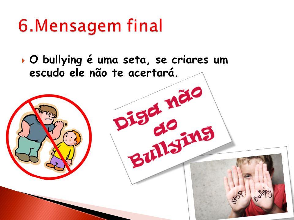6.Mensagem final O bullying é uma seta, se criares um escudo ele não te acertará.