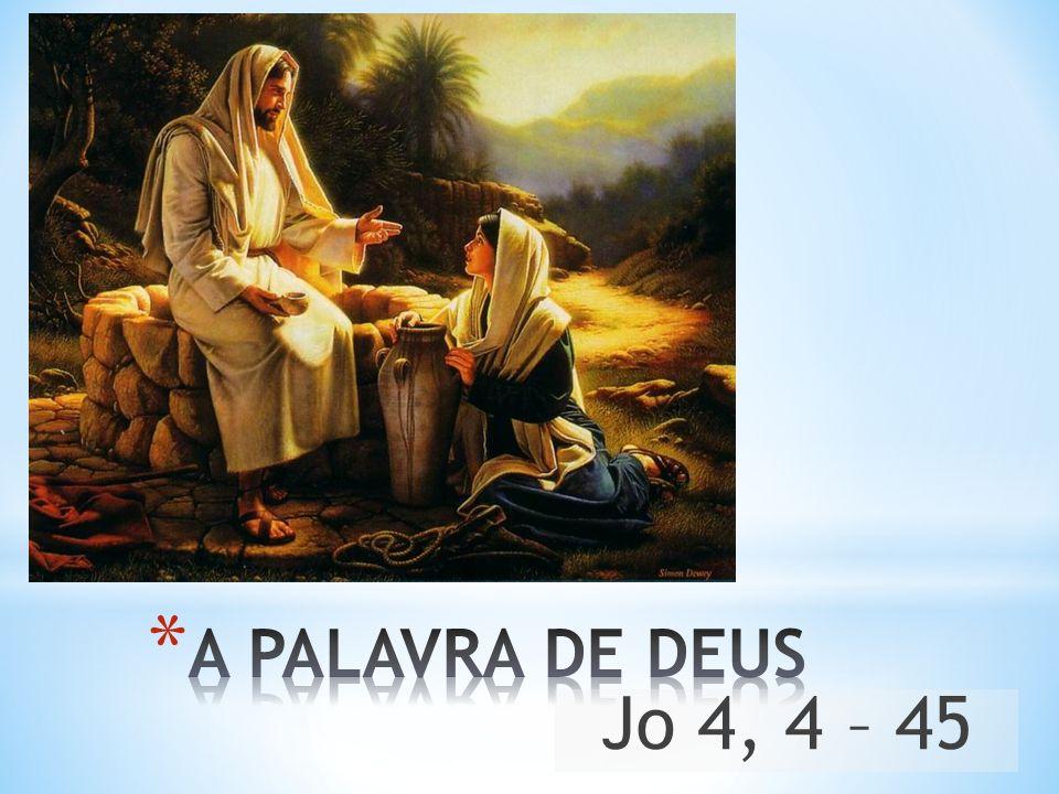 A PALAVRA DE DEUS Jo 4, 4 – 45