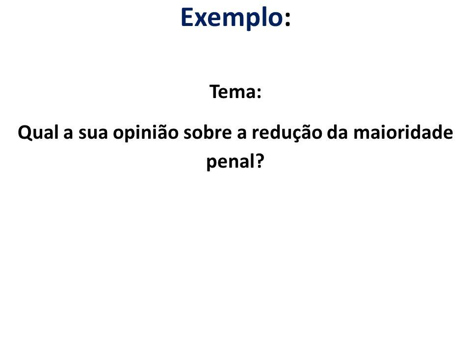 Exemplo: Tema: Qual a sua opinião sobre a redução da maioridade penal