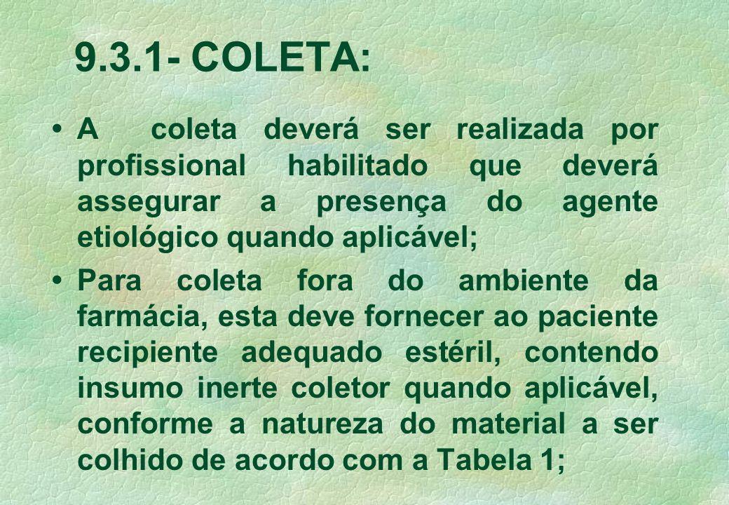 9.3.1- COLETA: • A coleta deverá ser realizada por profissional habilitado que deverá assegurar a presença do agente etiológico quando aplicável;