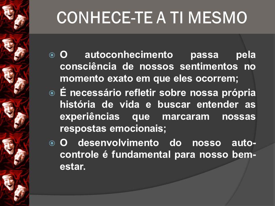 CONHECE-TE A TI MESMO O autoconhecimento passa pela consciência de nossos sentimentos no momento exato em que eles ocorrem;