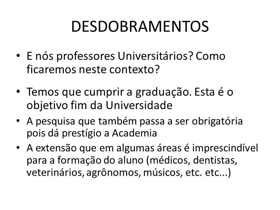 DESDOBRAMENTOS E nós professores Universitários Como ficaremos neste contexto Temos que cumprir a graduação. Esta é o objetivo fim da Universidade.