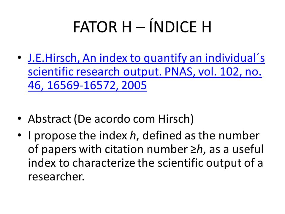 FATOR H – ÍNDICE H J.E.Hirsch, An index to quantify an individual´s scientific research output. PNAS, vol. 102, no. 46, 16569-16572, 2005.