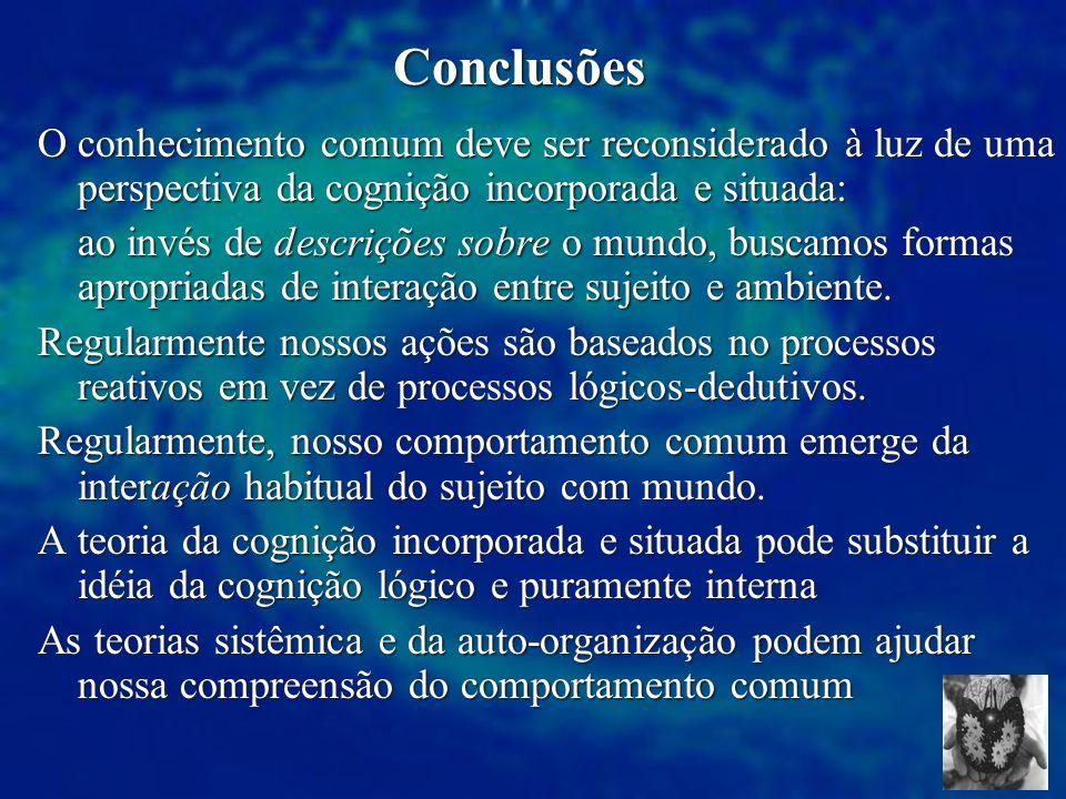Conclusões O conhecimento comum deve ser reconsiderado à luz de uma perspectiva da cognição incorporada e situada: