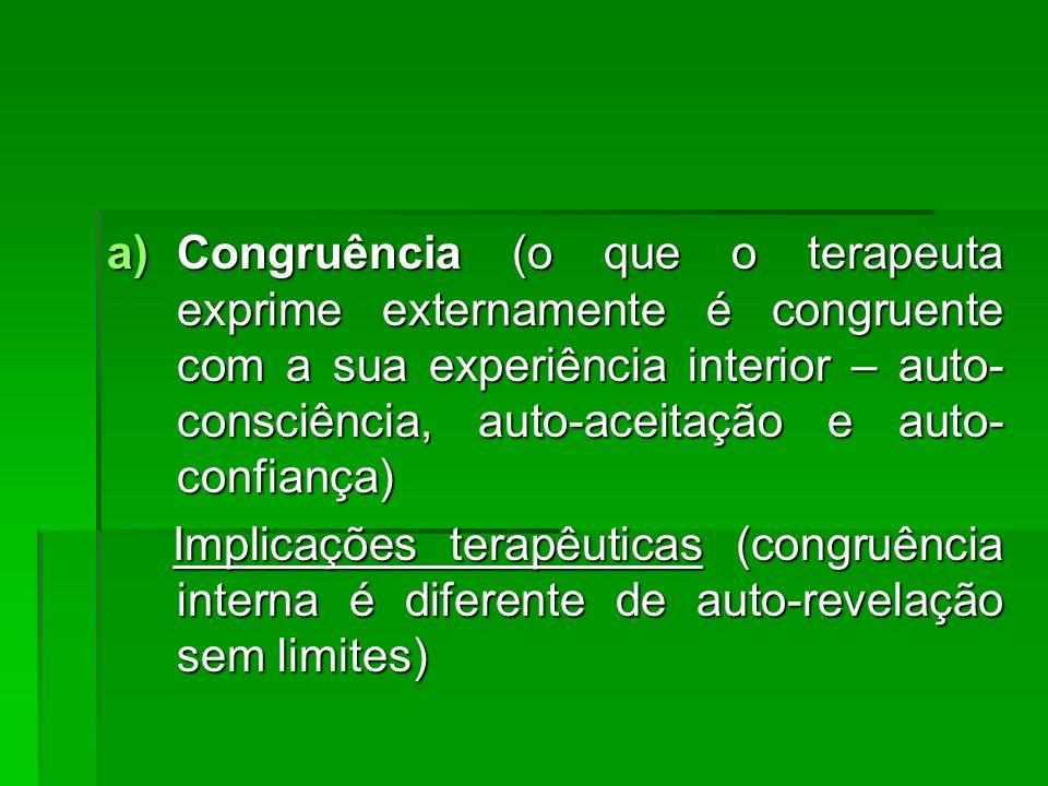 Congruência (o que o terapeuta exprime externamente é congruente com a sua experiência interior – auto-consciência, auto-aceitação e auto-confiança)