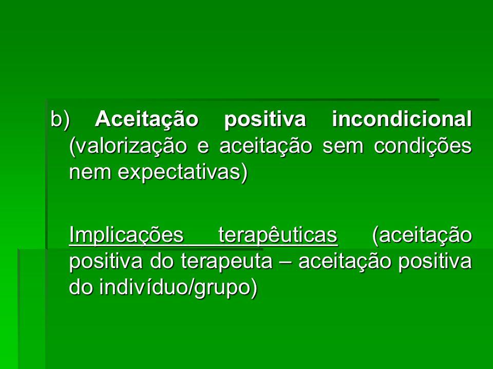 b) Aceitação positiva incondicional (valorização e aceitação sem condições nem expectativas)