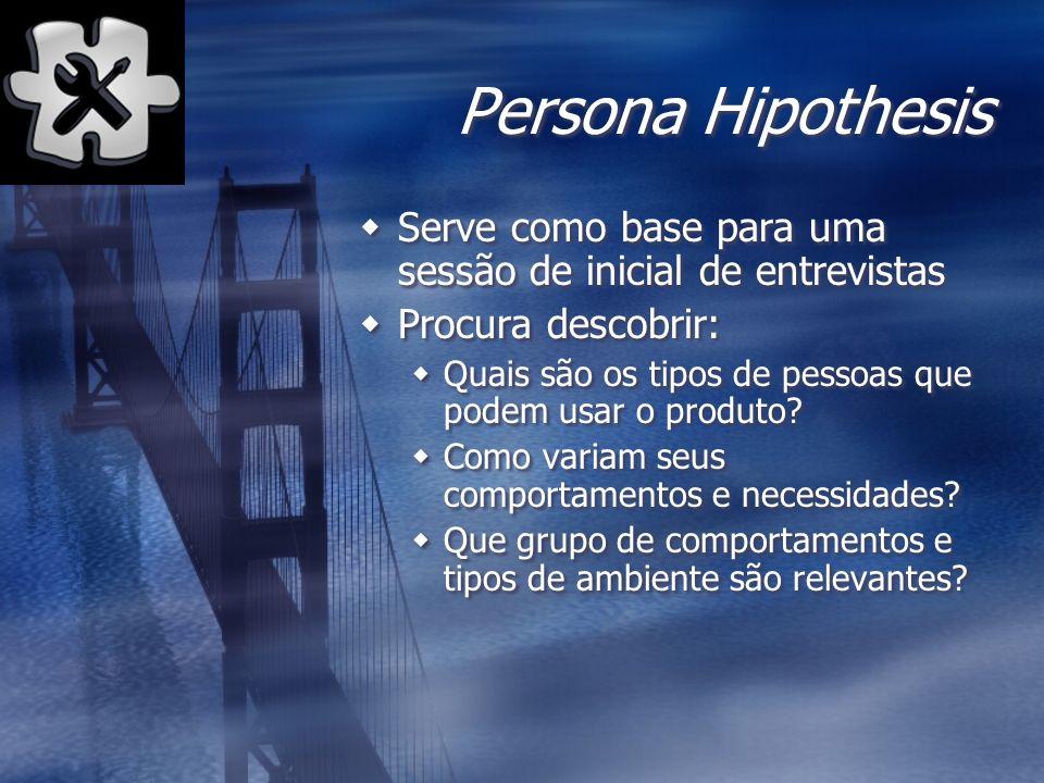 Persona Hipothesis Serve como base para uma sessão de inicial de entrevistas. Procura descobrir: