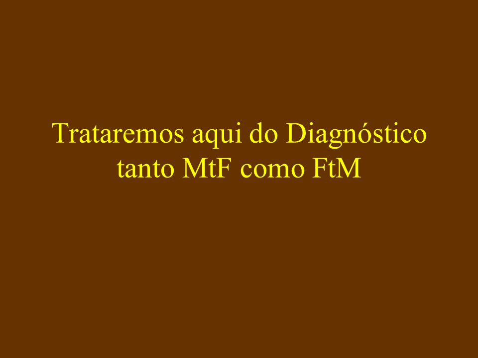Trataremos aqui do Diagnóstico tanto MtF como FtM