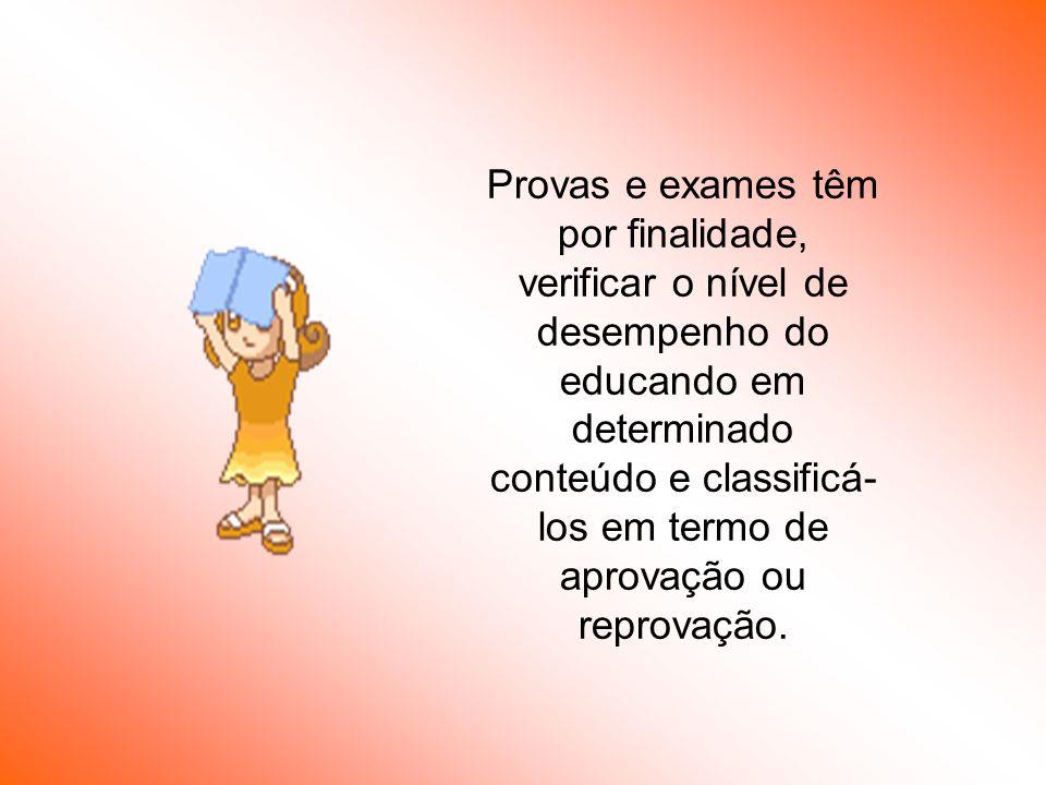 Provas e exames têm por finalidade, verificar o nível de desempenho do educando em determinado conteúdo e classificá-los em termo de aprovação ou reprovação.