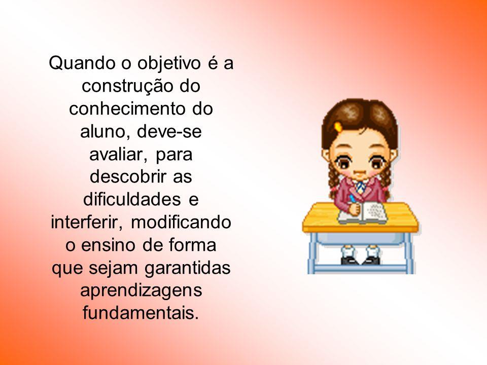 Quando o objetivo é a construção do conhecimento do aluno, deve-se avaliar, para descobrir as dificuldades e interferir, modificando o ensino de forma que sejam garantidas aprendizagens fundamentais.