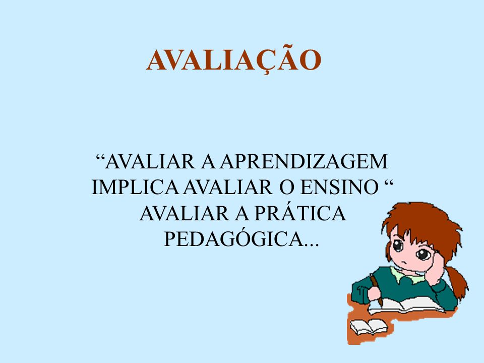 AVALIAÇÃO AVALIAR A APRENDIZAGEM IMPLICA AVALIAR O ENSINO AVALIAR A PRÁTICA PEDAGÓGICA...