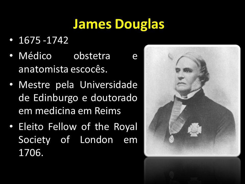 James Douglas 1675 -1742 Médico obstetra e anatomista escocês.