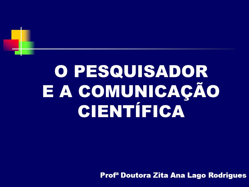 O PESQUISADOR E A COMUNICAÇÃO CIENTÍFICA