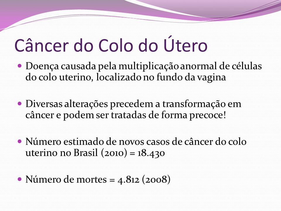Câncer do Colo do Útero Doença causada pela multiplicação anormal de células do colo uterino, localizado no fundo da vagina.