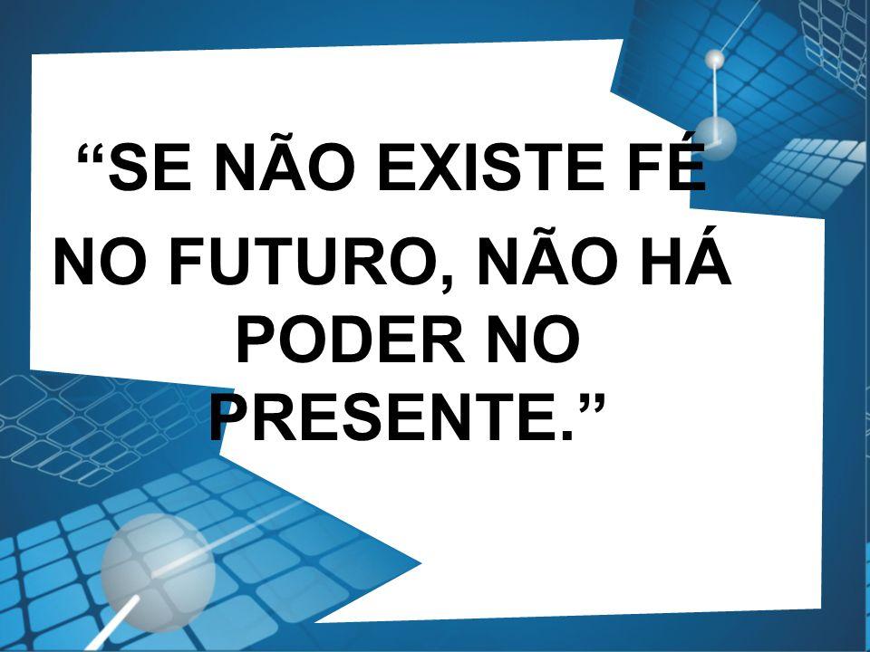 NO FUTURO, NÃO HÁ PODER NO PRESENTE.