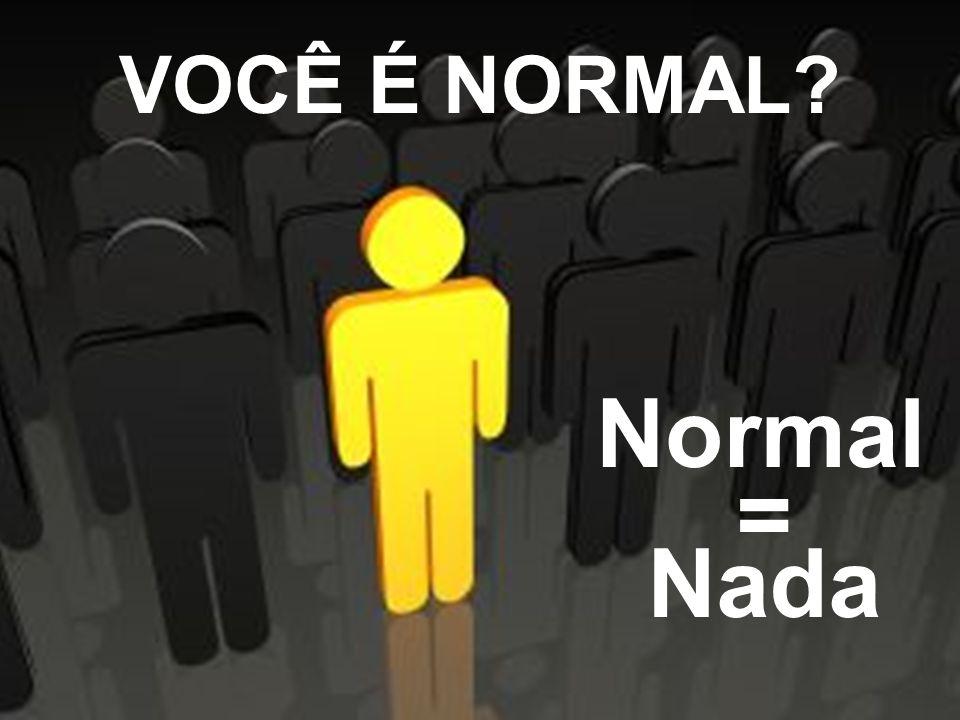 VOCÊ É NORMAL Normal = Nada