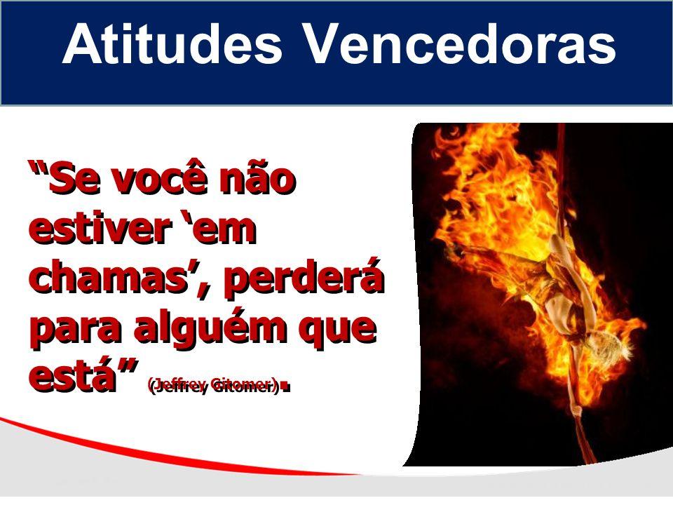 Atitudes Vencedoras Se você não estiver 'em chamas', perderá para alguém que está (Jeffrey Gitomer).