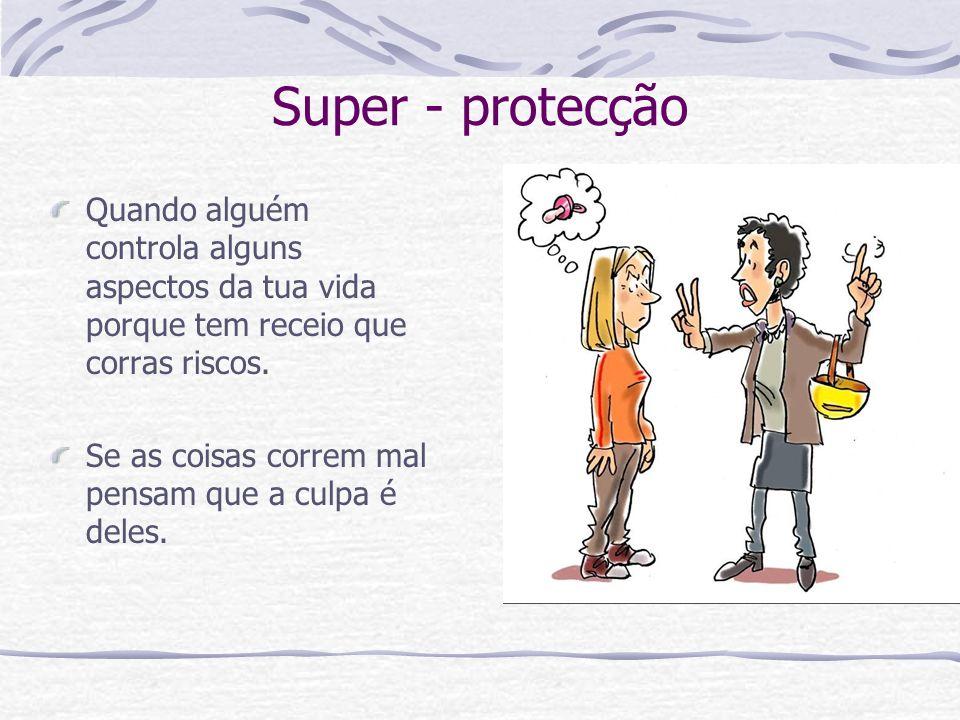 Super - protecção Quando alguém controla alguns aspectos da tua vida porque tem receio que corras riscos.