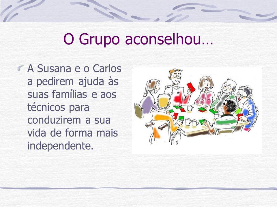 O Grupo aconselhou… A Susana e o Carlos a pedirem ajuda às suas famílias e aos técnicos para conduzirem a sua vida de forma mais independente.