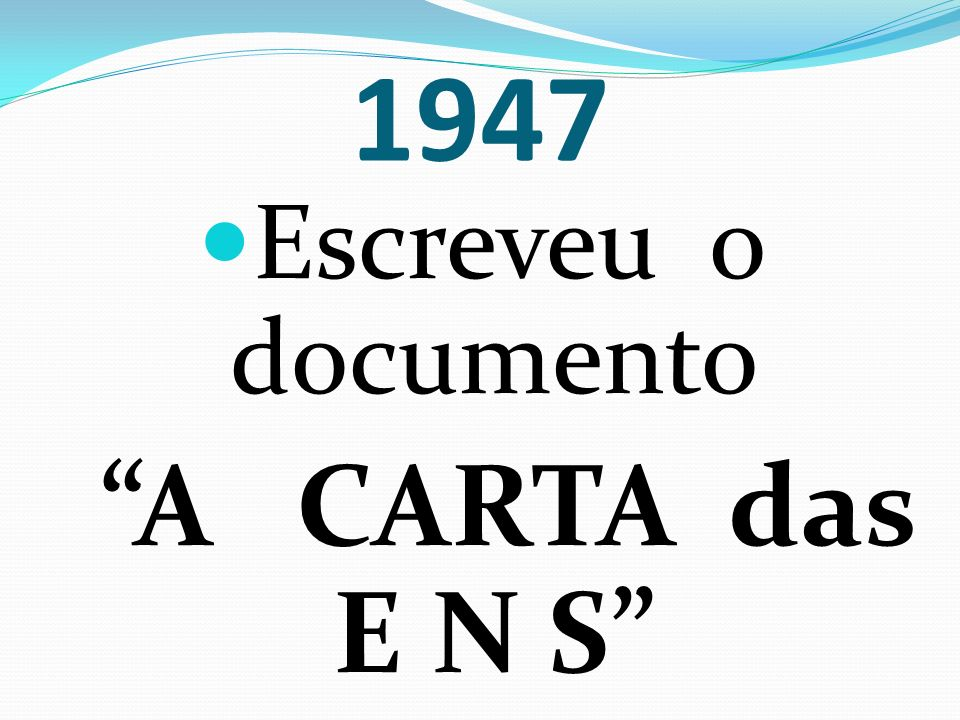 1947 Escreveu o documento A CARTA das E N S
