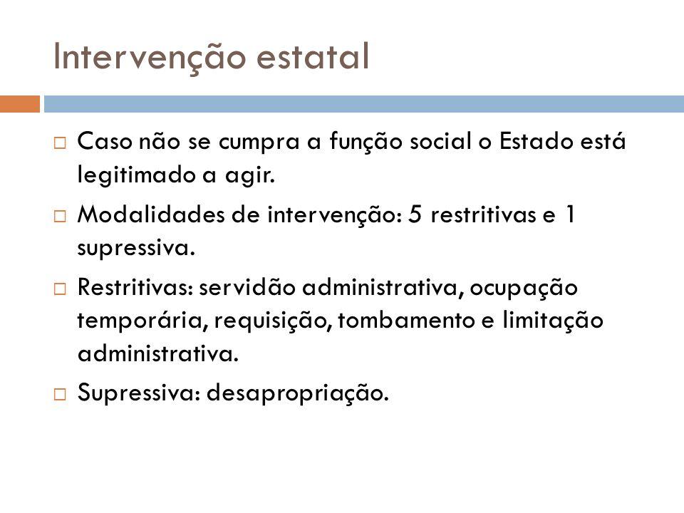 Intervenção estatal Caso não se cumpra a função social o Estado está legitimado a agir. Modalidades de intervenção: 5 restritivas e 1 supressiva.
