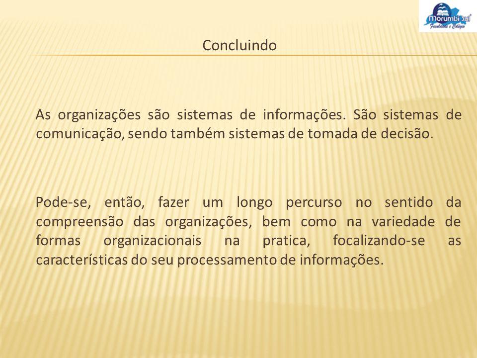 Concluindo As organizações são sistemas de informações. São sistemas de comunicação, sendo também sistemas de tomada de decisão.