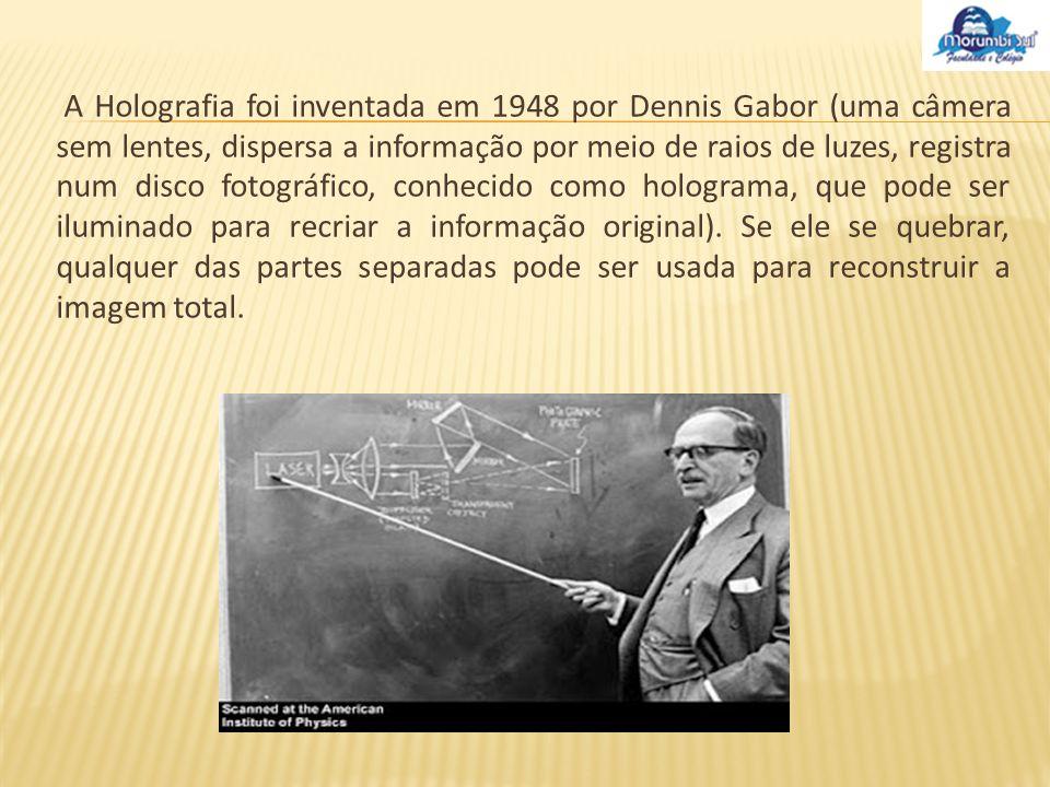 A Holografia foi inventada em 1948 por Dennis Gabor (uma câmera sem lentes, dispersa a informação por meio de raios de luzes, registra num disco fotográfico, conhecido como holograma, que pode ser iluminado para recriar a informação original).