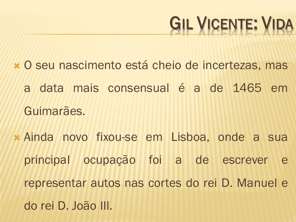 Gil Vicente: Vida O seu nascimento está cheio de incertezas, mas a data mais consensual é a de 1465 em Guimarães.