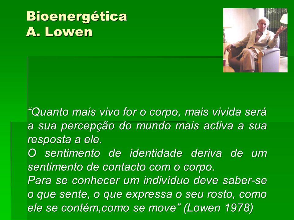 Bioenergética A. Lowen Quanto mais vivo for o corpo, mais vivida será a sua percepção do mundo mais activa a sua resposta a ele.