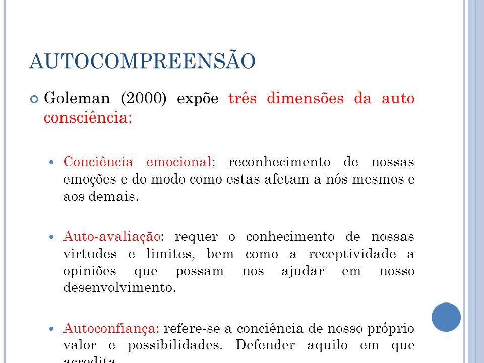 AUTOCOMPREENSÃO Goleman (2000) expõe três dimensões da auto consciência: