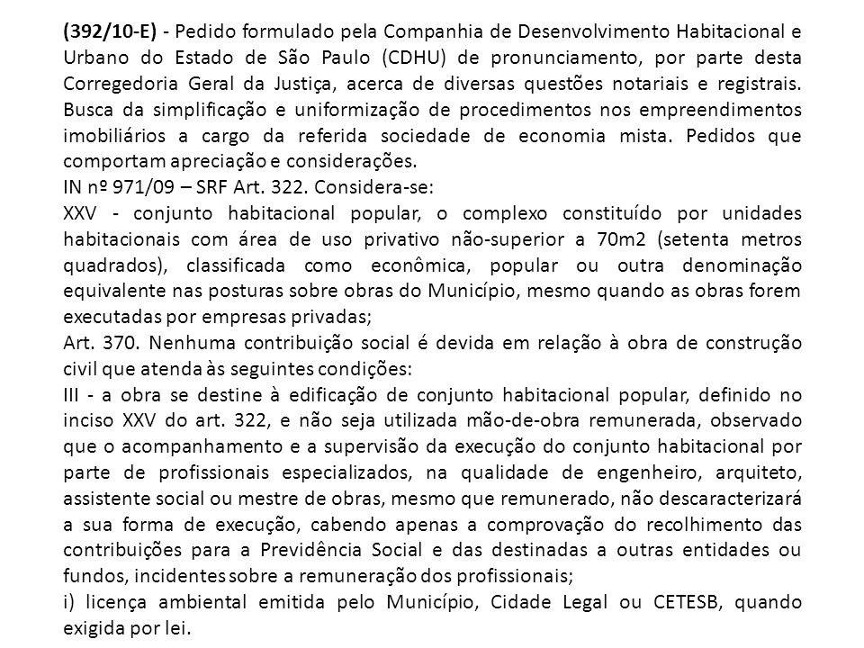 (392/10-E) - Pedido formulado pela Companhia de Desenvolvimento Habitacional e Urbano do Estado de São Paulo (CDHU) de pronunciamento, por parte desta Corregedoria Geral da Justiça, acerca de diversas questões notariais e registrais. Busca da simplificação e uniformização de procedimentos nos empreendimentos imobiliários a cargo da referida sociedade de economia mista. Pedidos que comportam apreciação e considerações.