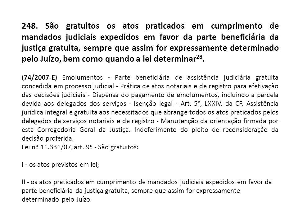 248. São gratuitos os atos praticados em cumprimento de mandados judiciais expedidos em favor da parte beneficiária da justiça gratuita, sempre que assim for expressamente determinado pelo Juízo, bem como quando a lei determinar28.