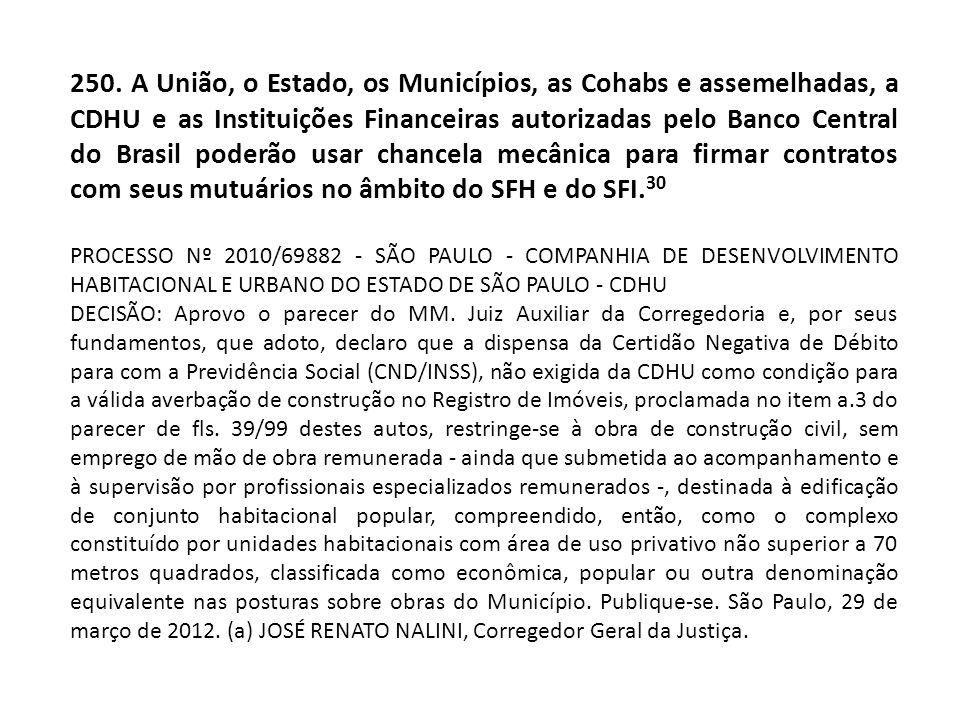 250. A União, o Estado, os Municípios, as Cohabs e assemelhadas, a CDHU e as Instituições Financeiras autorizadas pelo Banco Central do Brasil poderão usar chancela mecânica para firmar contratos com seus mutuários no âmbito do SFH e do SFI.30