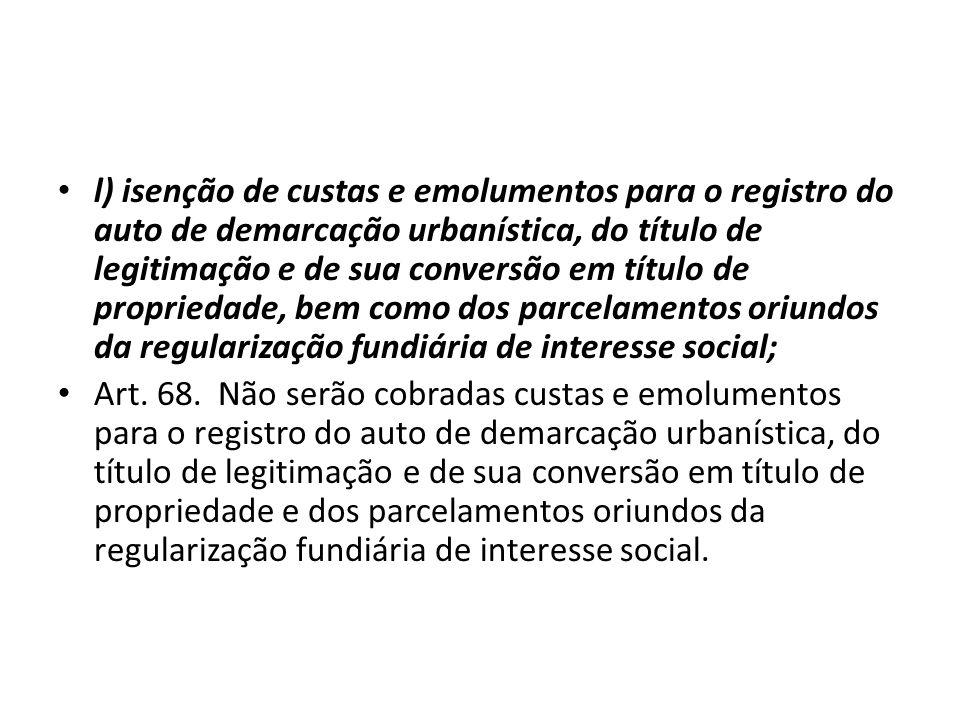 l) isenção de custas e emolumentos para o registro do auto de demarcação urbanística, do título de legitimação e de sua conversão em título de propriedade, bem como dos parcelamentos oriundos da regularização fundiária de interesse social;