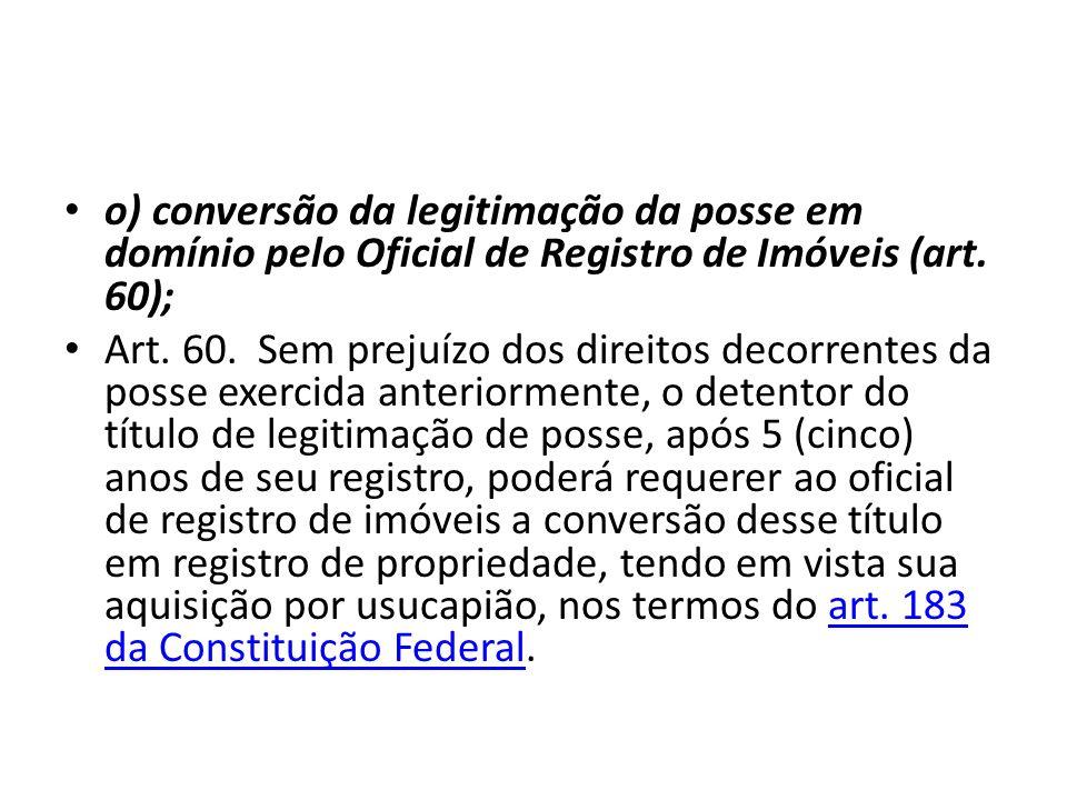 o) conversão da legitimação da posse em domínio pelo Oficial de Registro de Imóveis (art. 60);
