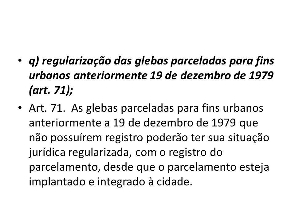 q) regularização das glebas parceladas para fins urbanos anteriormente 19 de dezembro de 1979 (art. 71);