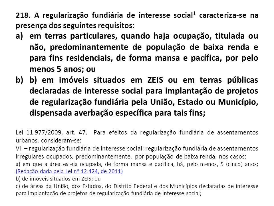 218. A regularização fundiária de interesse social1 caracteriza-se na presença dos seguintes requisitos: