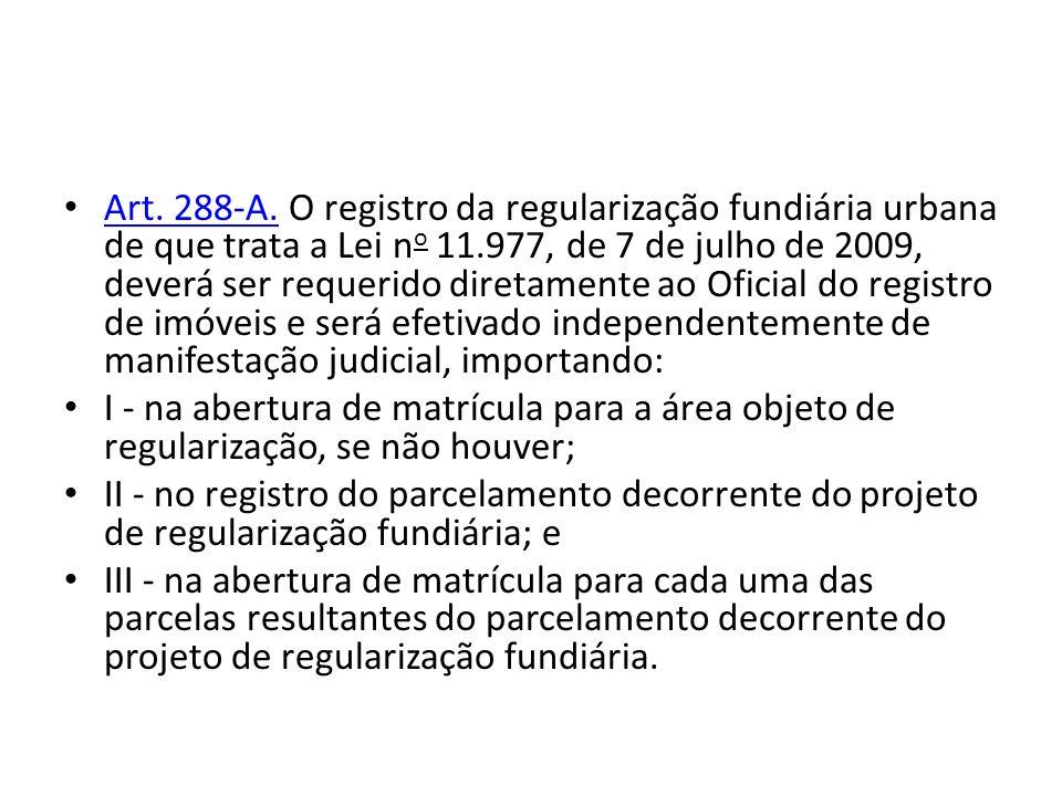 Art. 288-A. O registro da regularização fundiária urbana de que trata a Lei no 11.977, de 7 de julho de 2009, deverá ser requerido diretamente ao Oficial do registro de imóveis e será efetivado independentemente de manifestação judicial, importando: