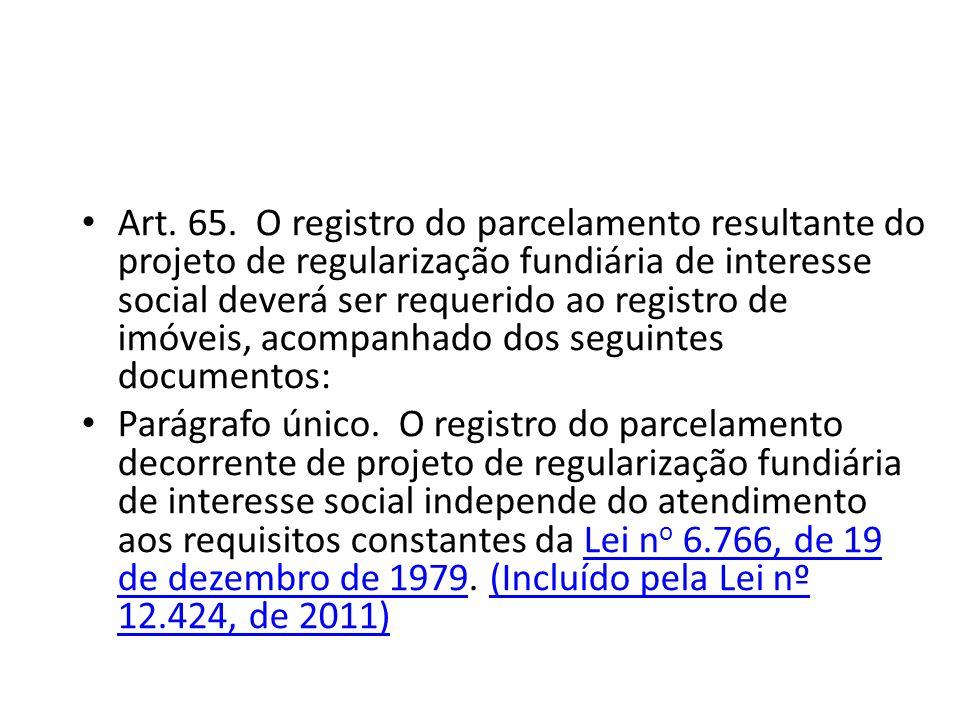 Art. 65. O registro do parcelamento resultante do projeto de regularização fundiária de interesse social deverá ser requerido ao registro de imóveis, acompanhado dos seguintes documentos: