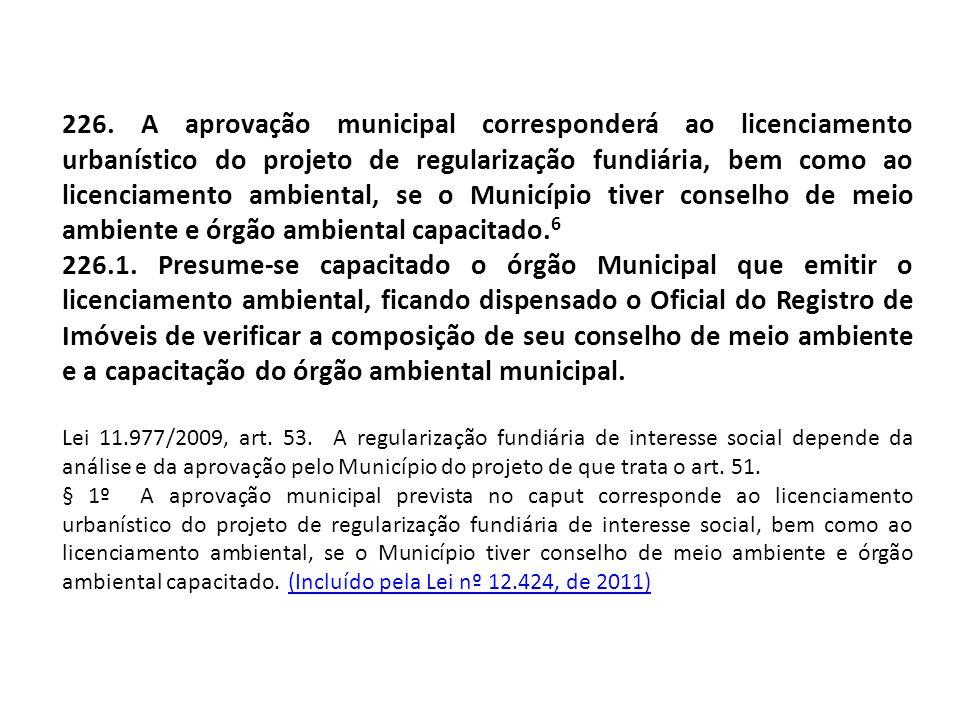 226. A aprovação municipal corresponderá ao licenciamento urbanístico do projeto de regularização fundiária, bem como ao licenciamento ambiental, se o Município tiver conselho de meio ambiente e órgão ambiental capacitado.6