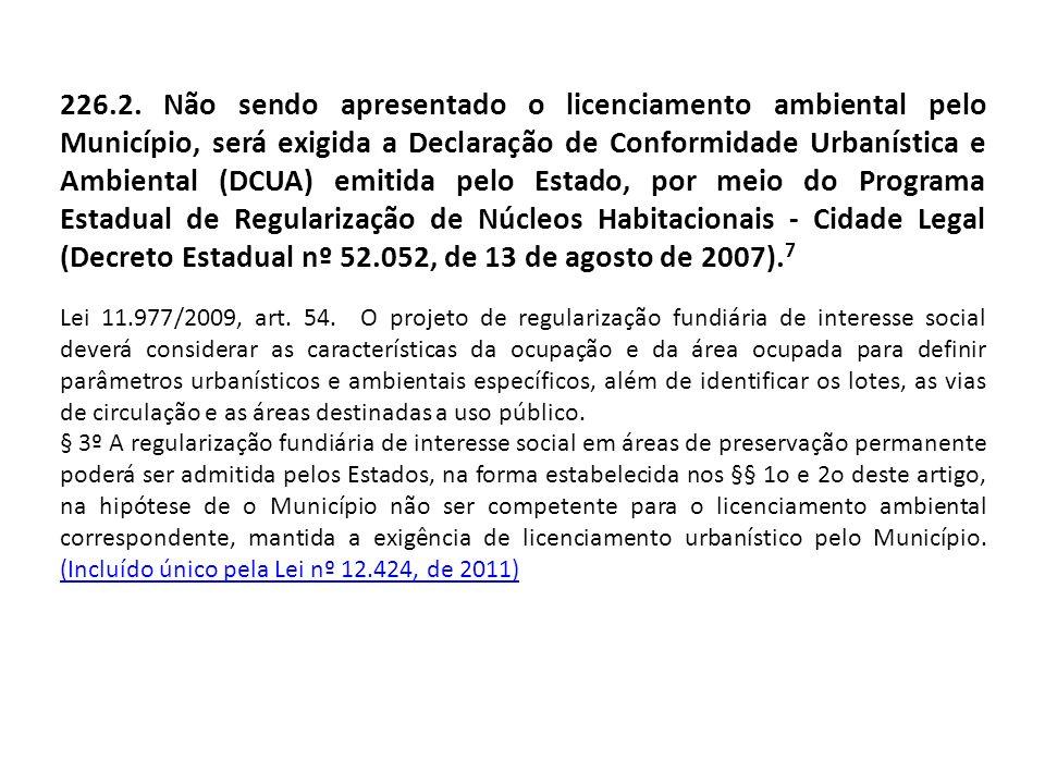 226.2. Não sendo apresentado o licenciamento ambiental pelo Município, será exigida a Declaração de Conformidade Urbanística e Ambiental (DCUA) emitida pelo Estado, por meio do Programa Estadual de Regularização de Núcleos Habitacionais - Cidade Legal (Decreto Estadual nº 52.052, de 13 de agosto de 2007).7